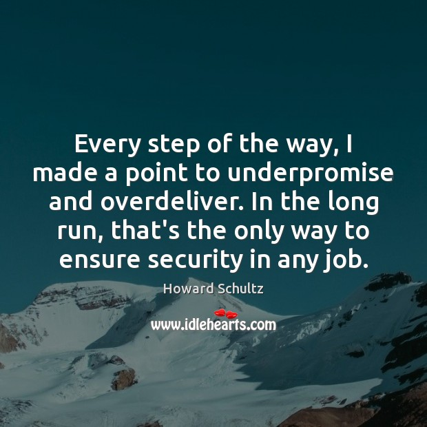 Every step of the way, I made a point to underpromise and Howard Schultz Picture Quote