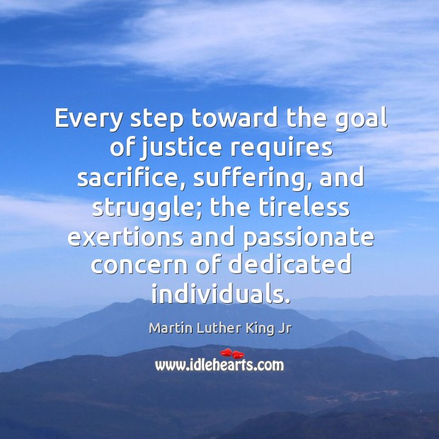 Every step toward the goal of justice requires sacrifice, suffering, and struggle. Image