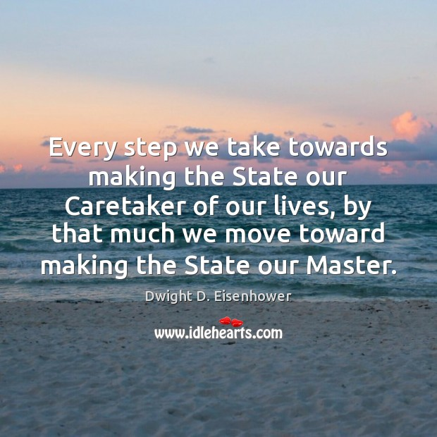 Image, Every step we take towards making the State our Caretaker of our