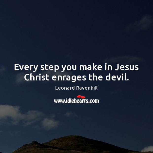 Every step you make in Jesus Christ enrages the devil. Leonard Ravenhill Picture Quote