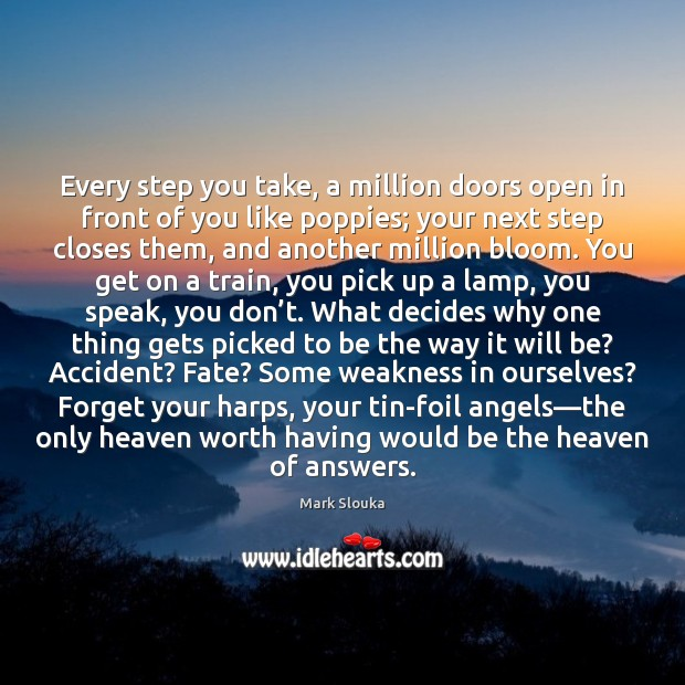 Every step you take, a million doors open in front of you Mark Slouka Picture Quote