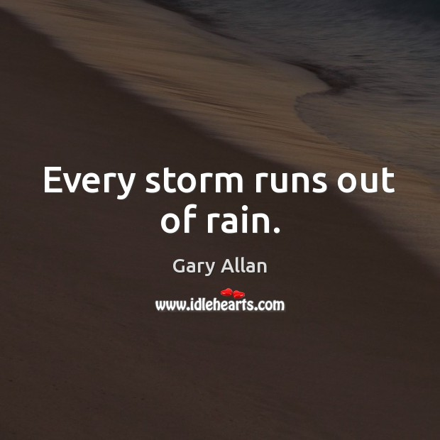 Every storm runs out of rain. Image