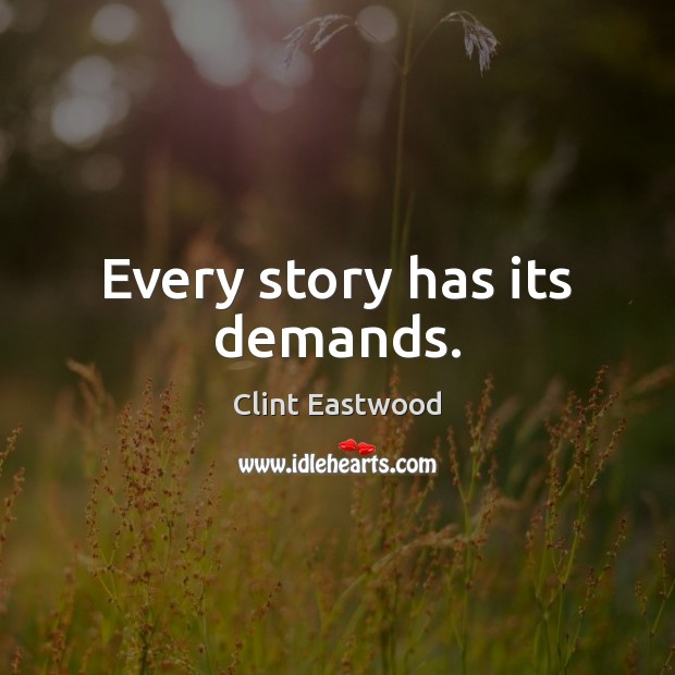 Every story has its demands. Clint Eastwood Picture Quote