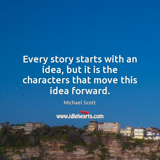 Every story starts with an idea, but it is the characters that move this idea forward. Michael Scott Picture Quote