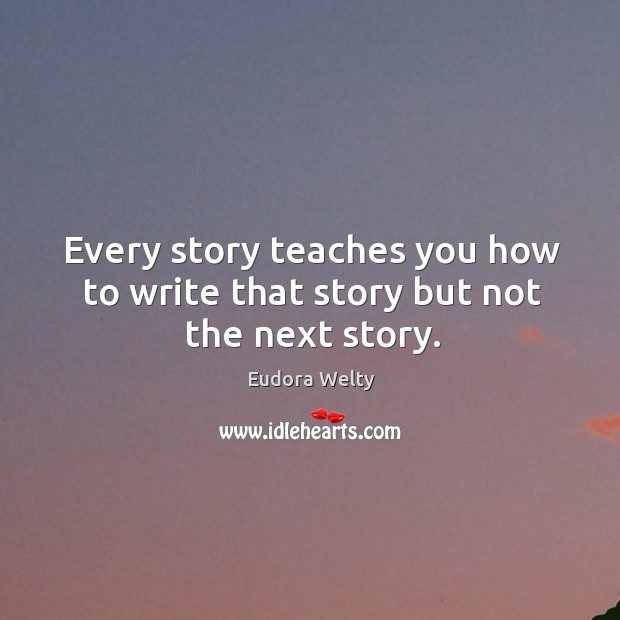 Image, Every story teaches you how to write that story but not the next story.