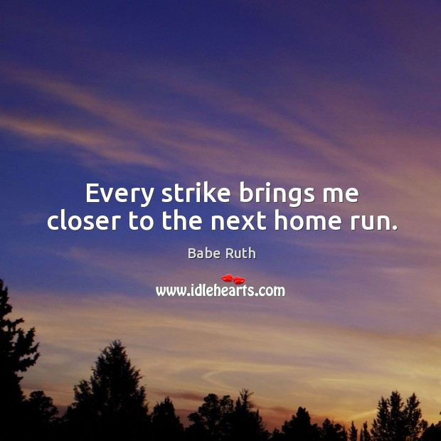 Every strike brings me closer to the next home run. Babe Ruth Picture Quote