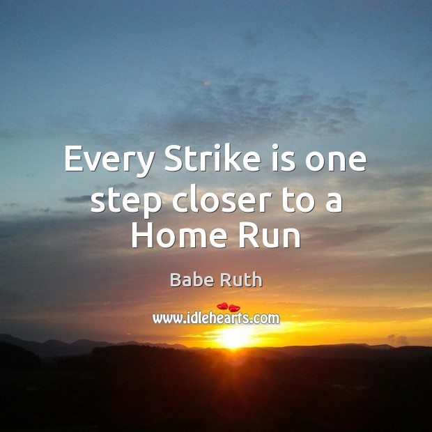 Every Strike is one step closer to a Home Run Babe Ruth Picture Quote