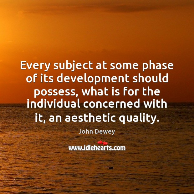 Every subject at some phase of its development should possess, what is John Dewey Picture Quote