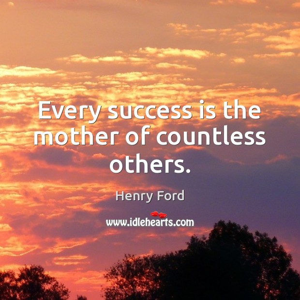 Every success is the mother of countless others. Image