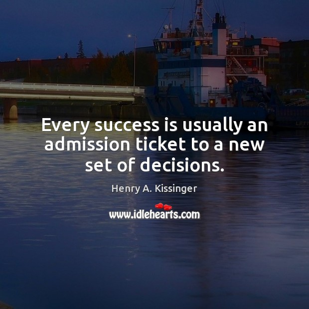 Every success is usually an admission ticket to a new set of decisions. Henry A. Kissinger Picture Quote