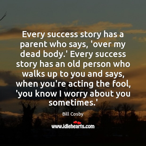 Every success story has a parent who says, 'over my dead body. Bill Cosby Picture Quote