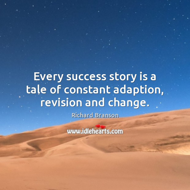 Every success story is a tale of constant adaption, revision and change. Richard Branson Picture Quote