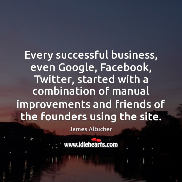 Every successful business, even Google, Facebook, Twitter, started with a combination of James Altucher Picture Quote