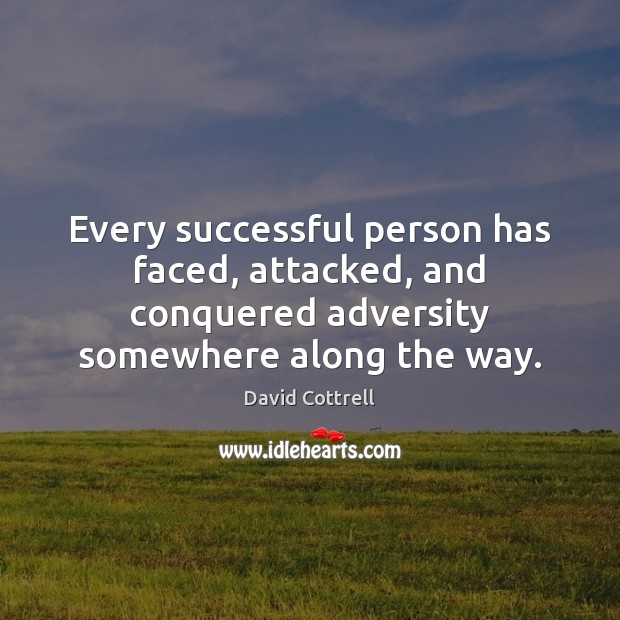 Every successful person has faced, attacked, and conquered adversity somewhere along the David Cottrell Picture Quote
