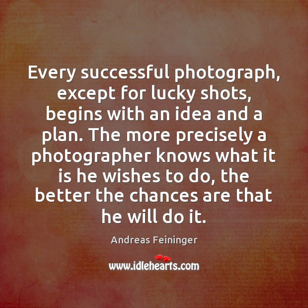 Every successful photograph, except for lucky shots, begins with an idea and Andreas Feininger Picture Quote