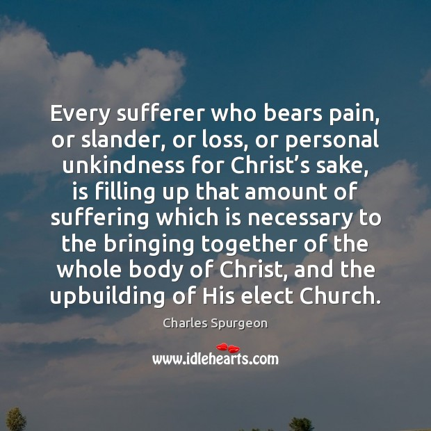 Every sufferer who bears pain, or slander, or loss, or personal unkindness Charles Spurgeon Picture Quote