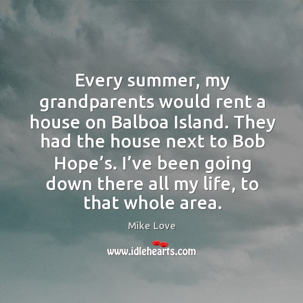 Every summer, my grandparents would rent a house on balboa island. Mike Love Picture Quote