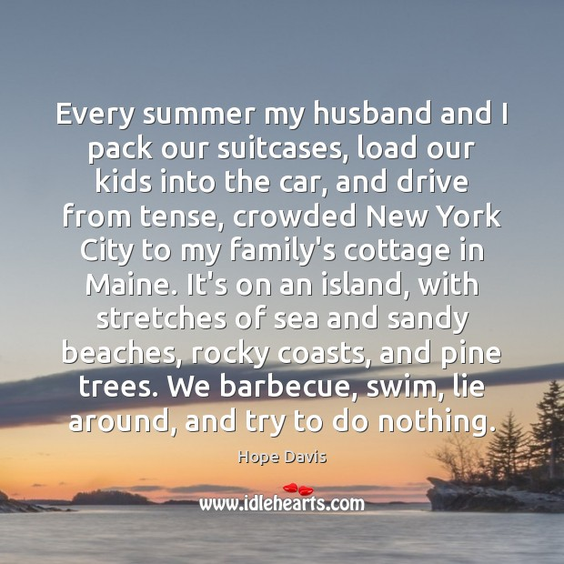 Every summer my husband and I pack our suitcases, load our kids Hope Davis Picture Quote