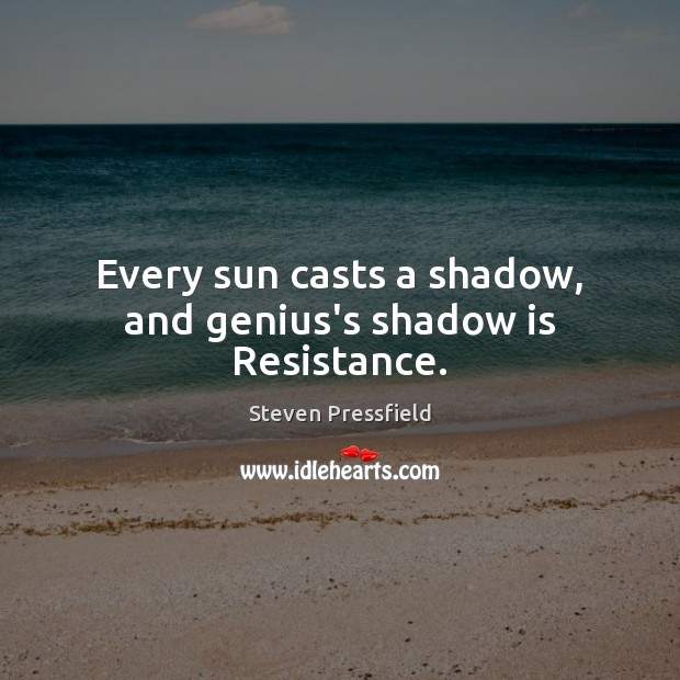Every sun casts a shadow, and genius's shadow is Resistance. Steven Pressfield Picture Quote
