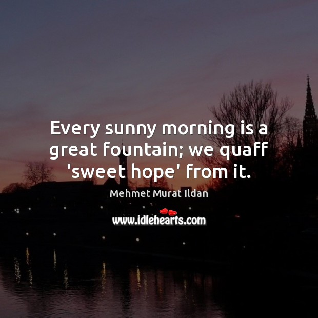 Every sunny morning is a great fountain; we quaff 'sweet hope' from it. Image