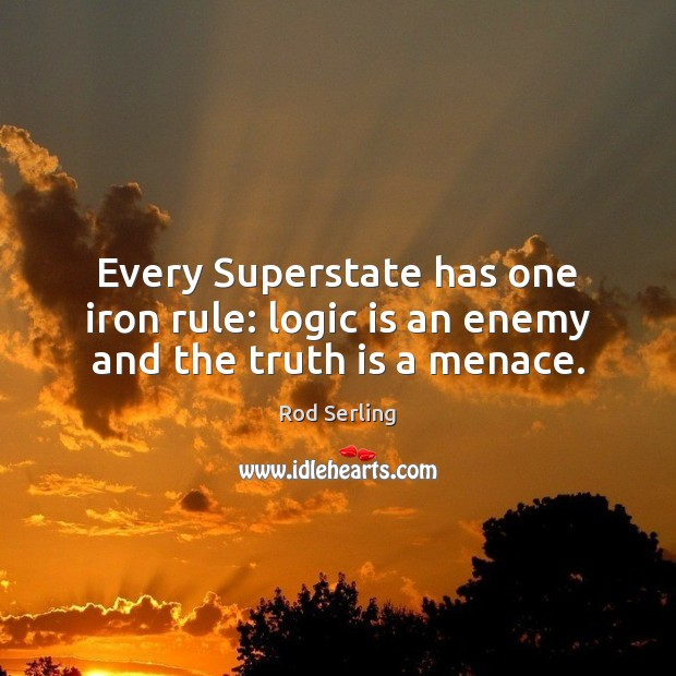 Every Superstate has one iron rule: logic is an enemy and the truth is a menace. Rod Serling Picture Quote