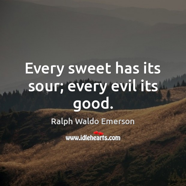Every sweet has its sour; every evil its good. Image