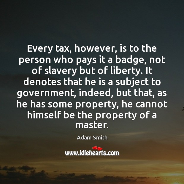 Every tax, however, is to the person who pays it a badge, Image