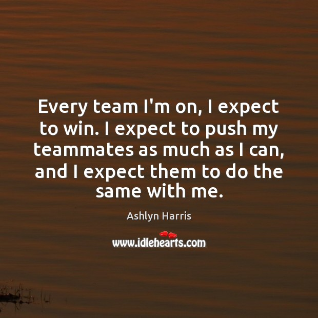 Every team I'm on, I expect to win. I expect to push Expect Quotes Image