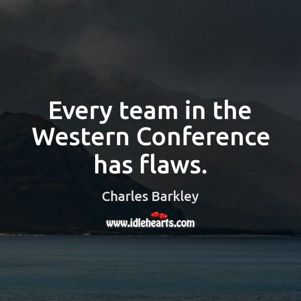Every team in the Western Conference has flaws. Charles Barkley Picture Quote