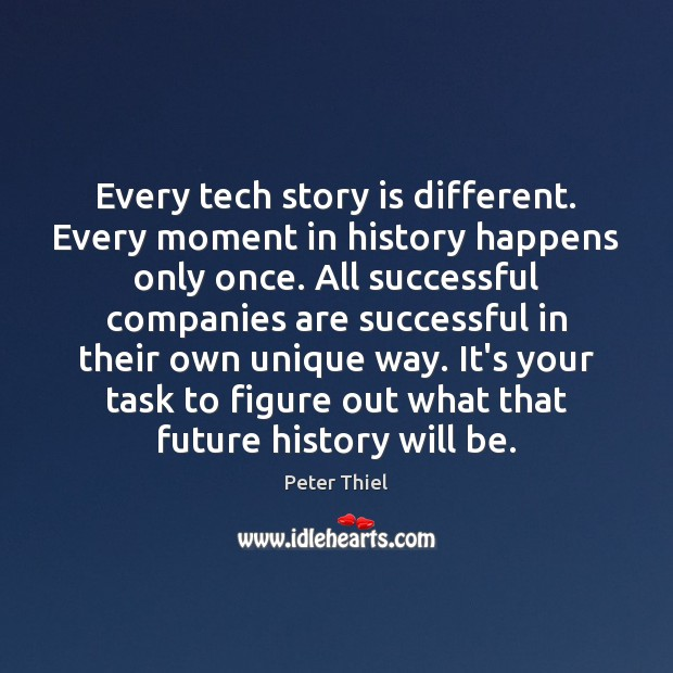 Every tech story is different. Every moment in history happens only once. Peter Thiel Picture Quote