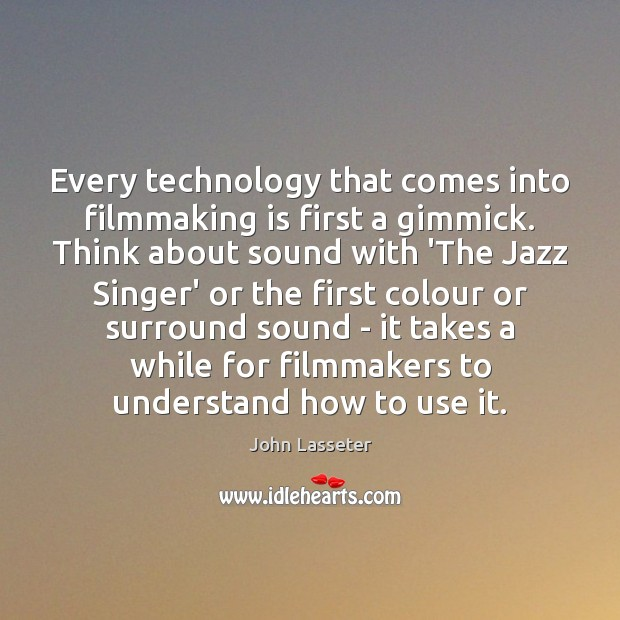 Every technology that comes into filmmaking is first a gimmick. Think about Image