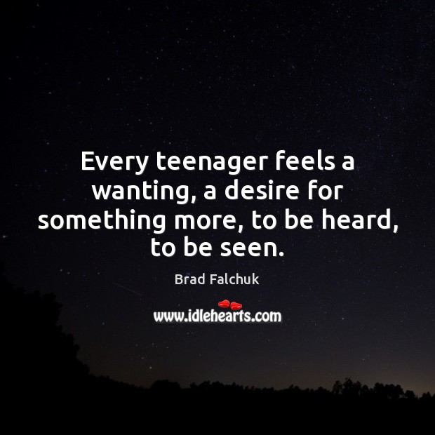 Every teenager feels a wanting, a desire for something more, to be heard, to be seen. Image