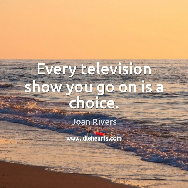 Every television show you go on is a choice. Image
