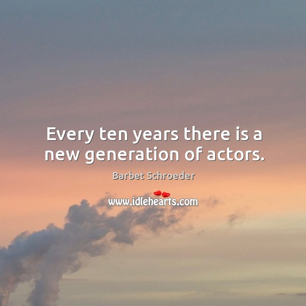 Image, Every ten years there is a new generation of actors.