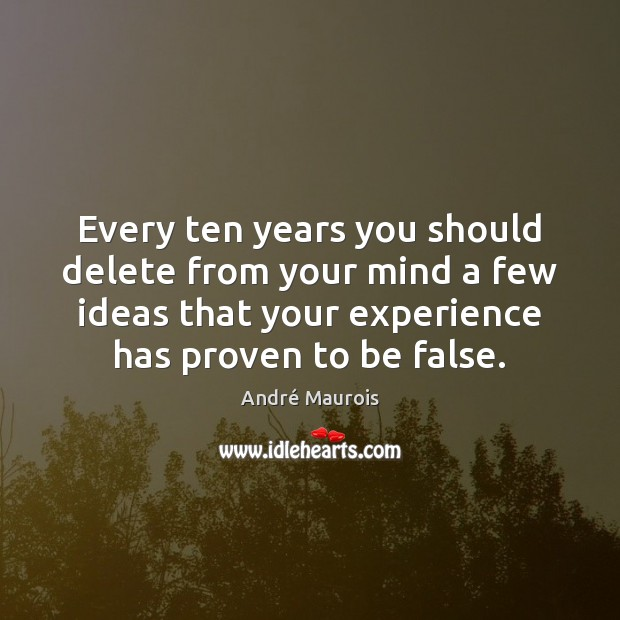 Every ten years you should delete from your mind a few ideas André Maurois Picture Quote