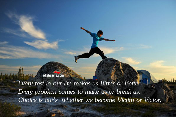 Image, Become, Better, Bitter, Break, Choice, Every, Life, Make, Makes, Our, Problem, Test, Us, Victim, Victor, Whether