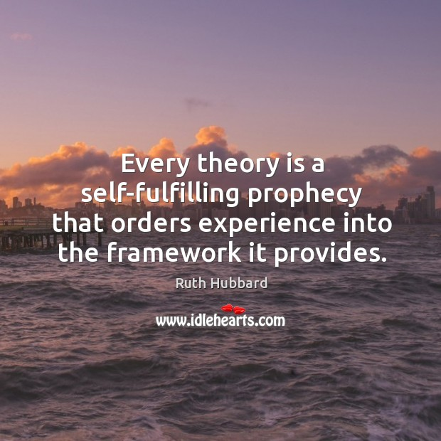 Every theory is a self-fulfilling prophecy that orders experience into the framework it provides. Image