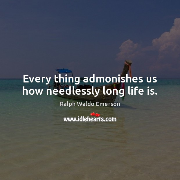 Image, Every thing admonishes us how needlessly long life is.