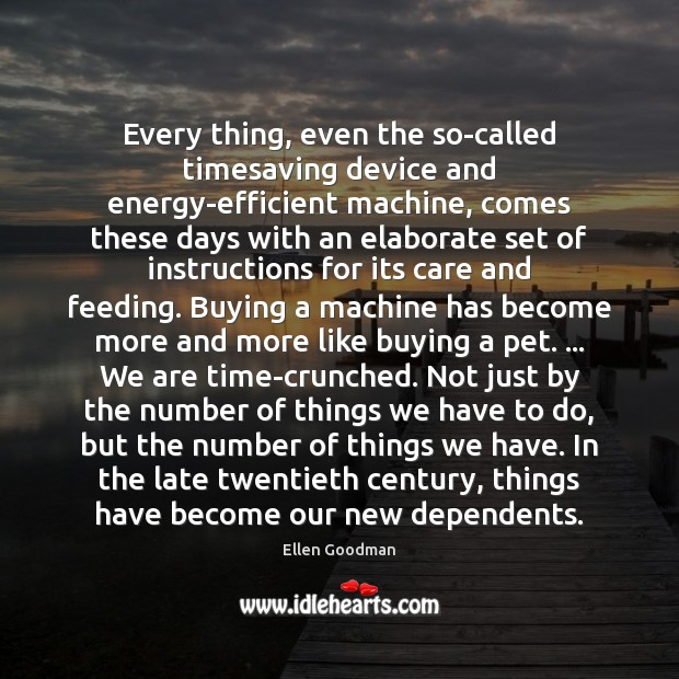 Every thing, even the so-called timesaving device and energy-efficient machine, comes these Ellen Goodman Picture Quote