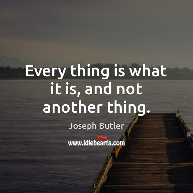 Every thing is what it is, and not another thing. Joseph Butler Picture Quote