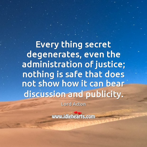 Every thing secret degenerates, even the administration of justice; nothing is safe Lord Acton Picture Quote
