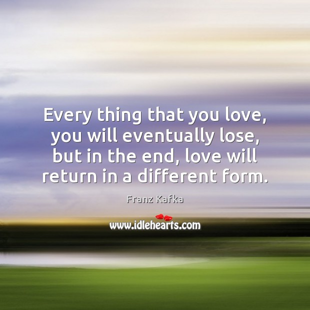 Every thing that you love, you will eventually lose, but in the Franz Kafka Picture Quote