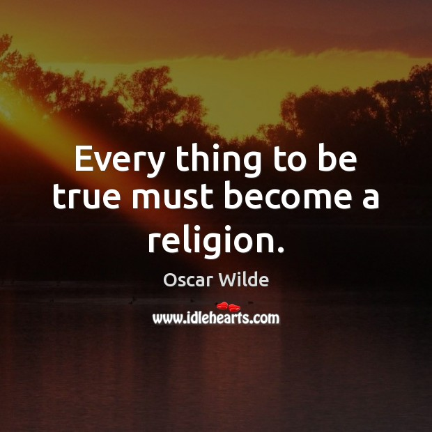 Every thing to be true must become a religion. Image