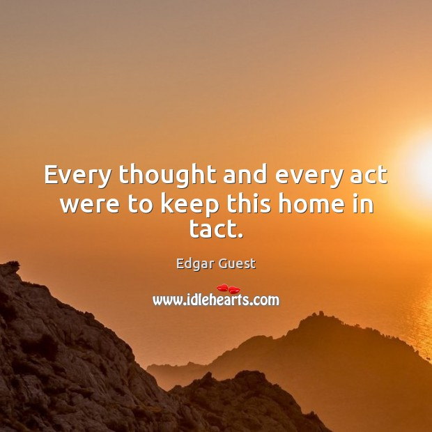 Every thought and every act were to keep this home in tact. Edgar Guest Picture Quote