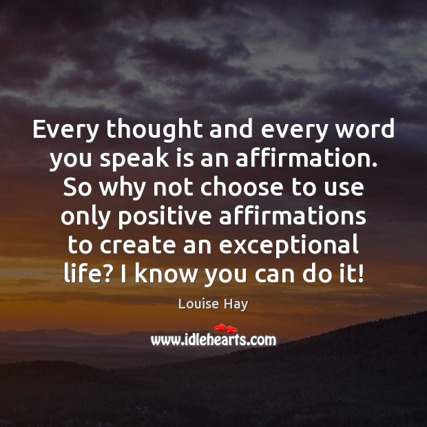Every thought and every word you speak is an affirmation. So why Louise Hay Picture Quote