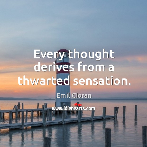 Every thought derives from a thwarted sensation. Emil Cioran Picture Quote