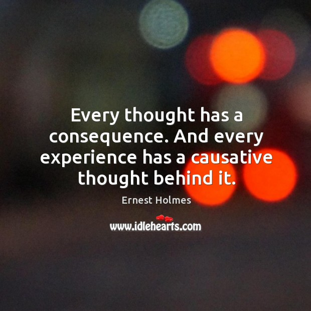 Image, Every thought has a consequence. And every experience has a causative thought behind it.