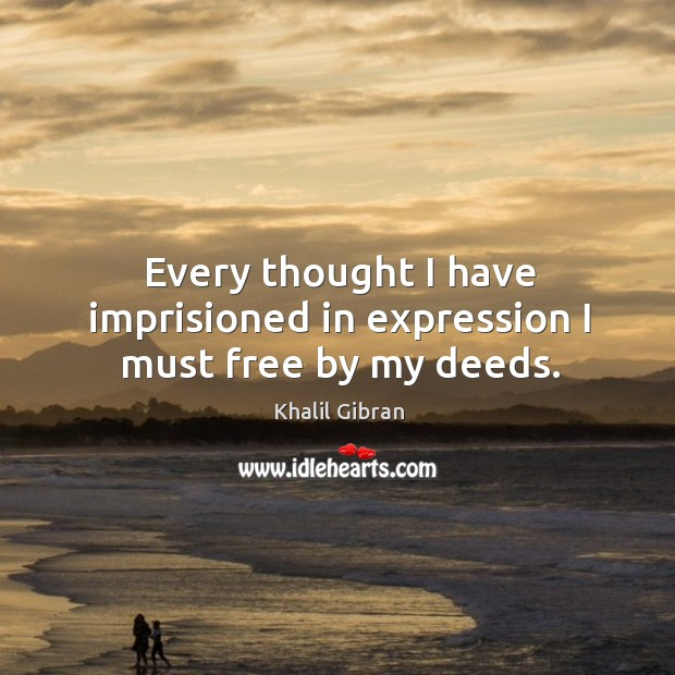 Every thought I have imprisioned in expression I must free by my deeds. Image