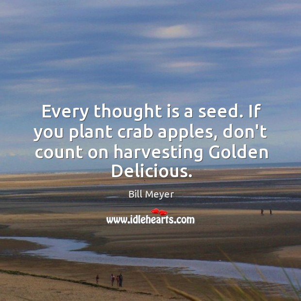 Image, Every thought is a seed. If you plant crab apples, don't count