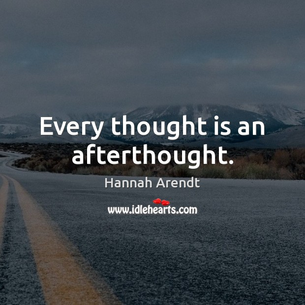 Every thought is an afterthought. Hannah Arendt Picture Quote